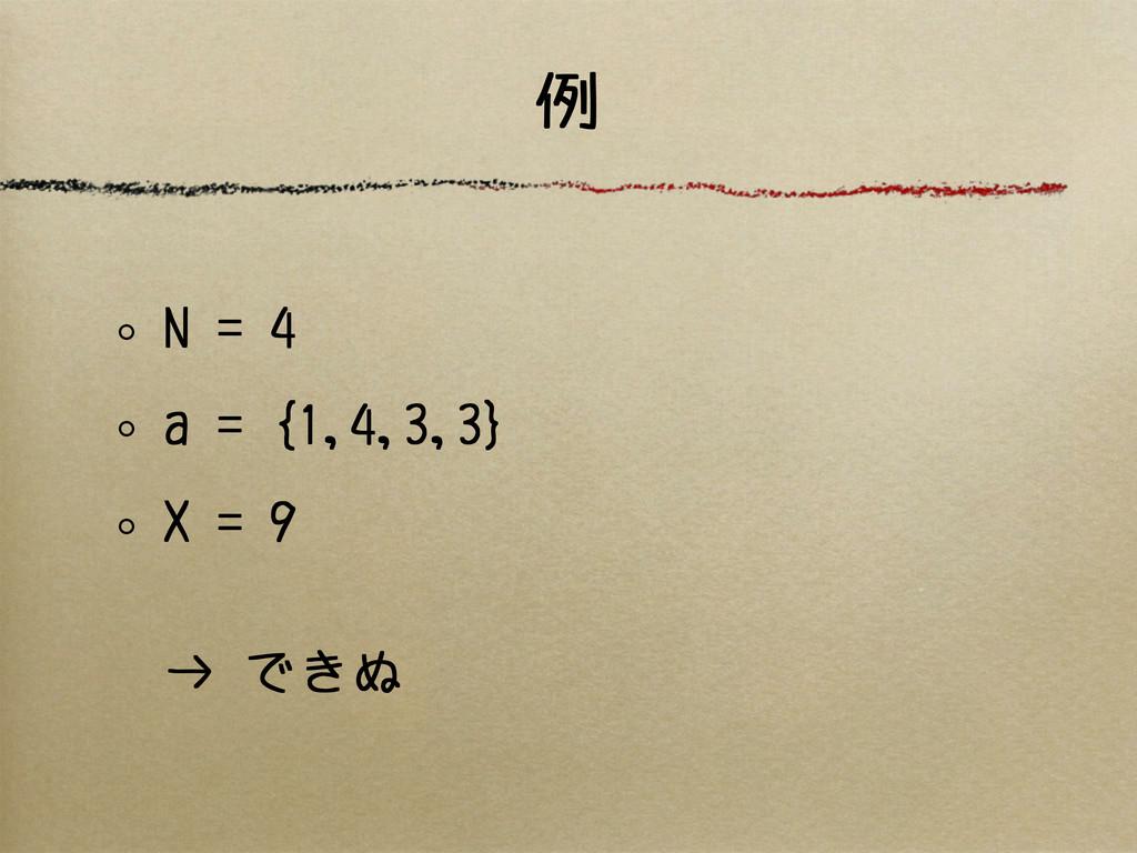 例 N = 4 a = {1,4,3,3} X = 9 → できぬ