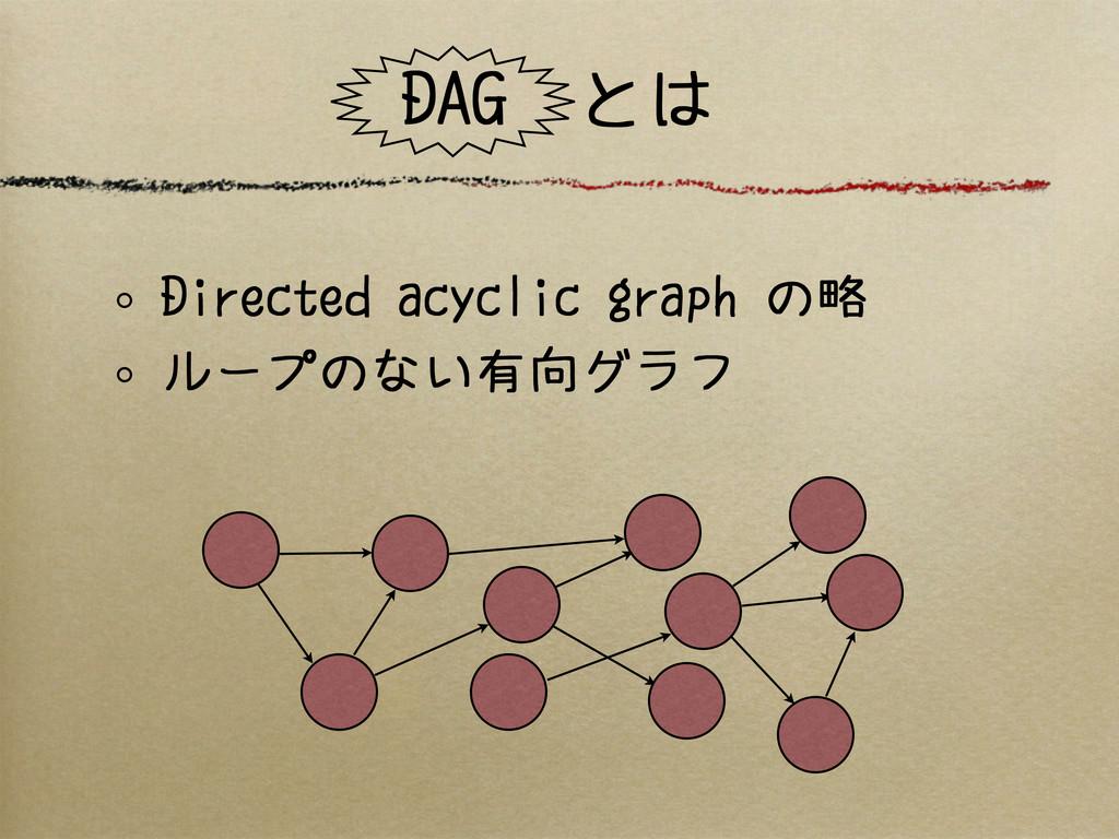 DAG とは Directed acyclic graph の略 ループのない有向グラフ