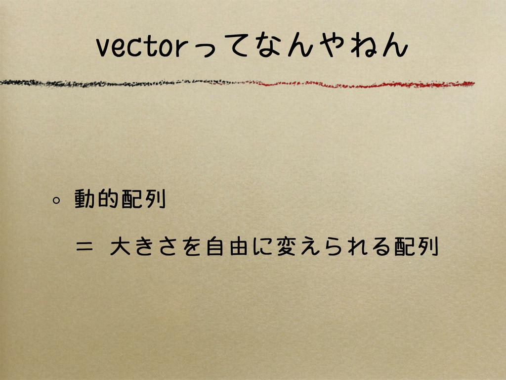 vectorってなんやねん 動的配列 = 大きさを自由に変えられる配列