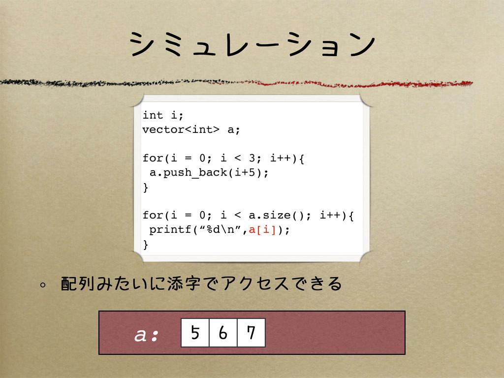 シミュレーション 配列みたいに添字でアクセスできる a: 5 6 7 int i; vecto...