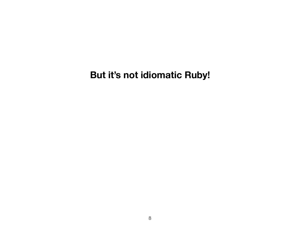 8 But it's not idiomatic Ruby!