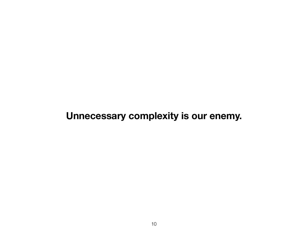 10 Unnecessary complexity is our enemy.