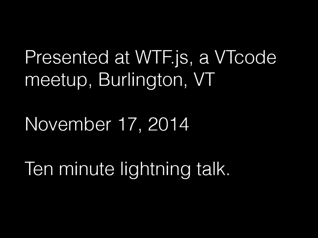 Presented at WTF.js, a VTcode meetup, Burlingto...