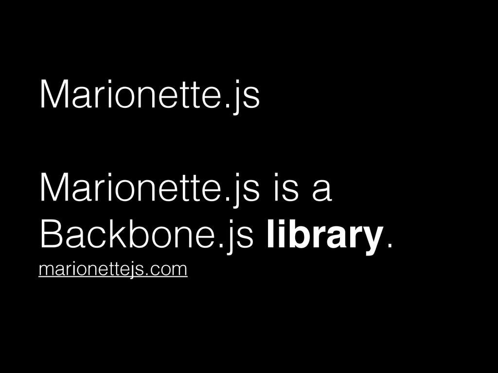 Marionette.js ! Marionette.js is a Backbone.js ...