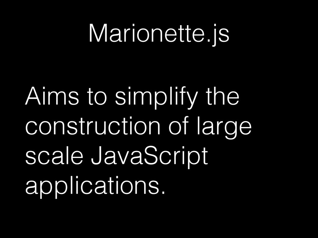 Marionette.js Aims to simplify the construction...