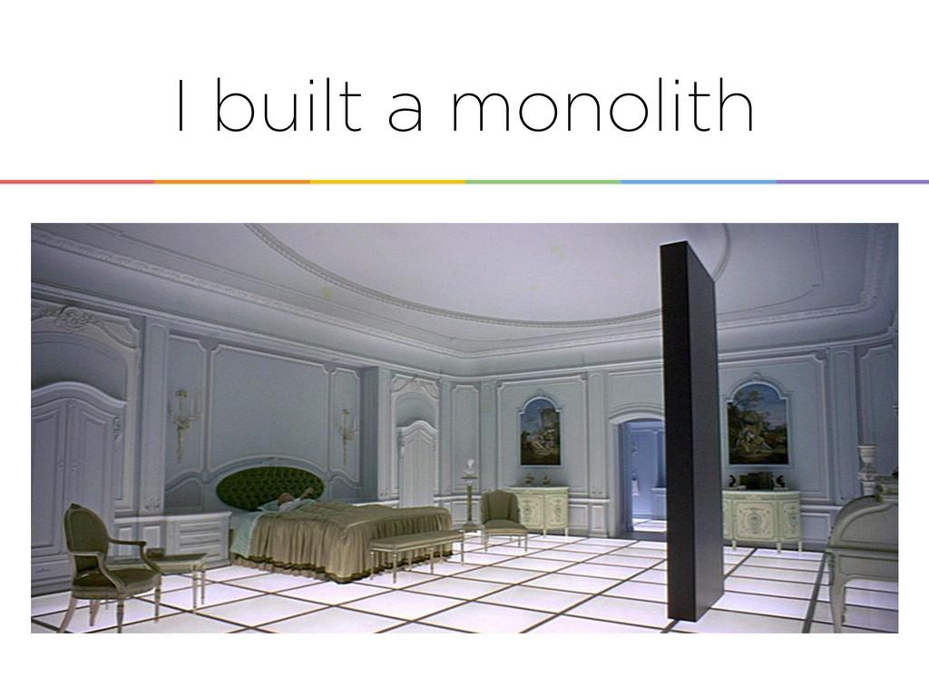 I built a monolith