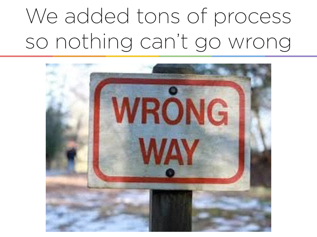 We added tons of process so nothing can't go wr...