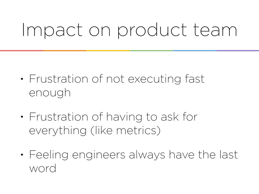 Impact on product team • Frustration of not exe...