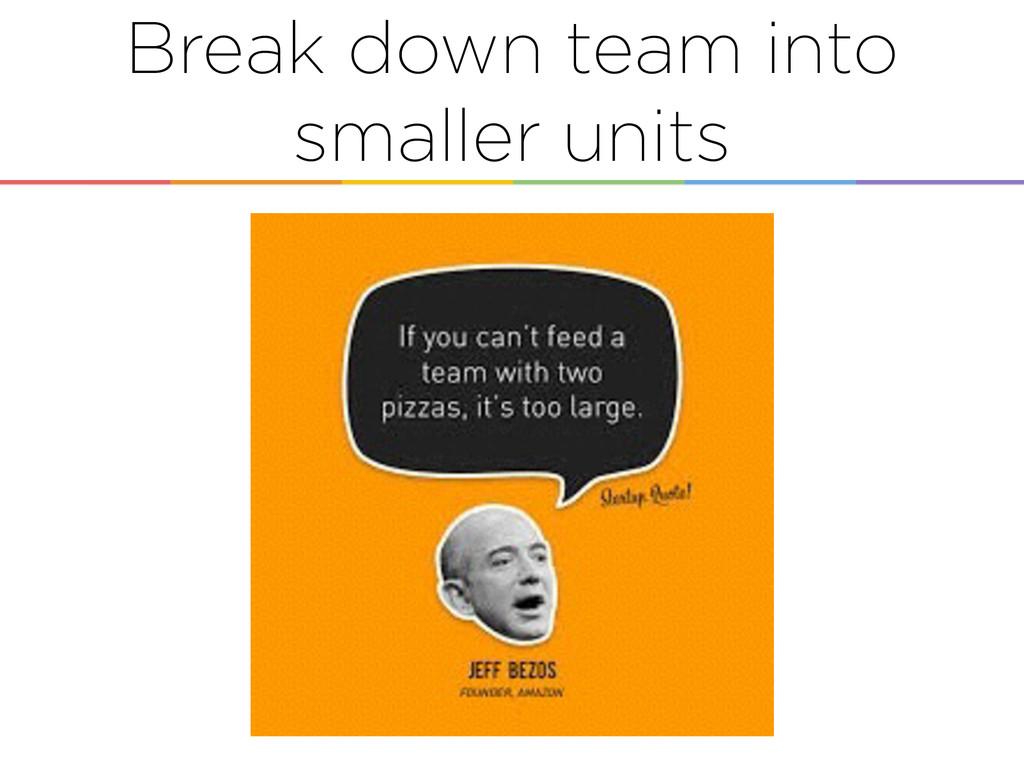 Break down team into smaller units