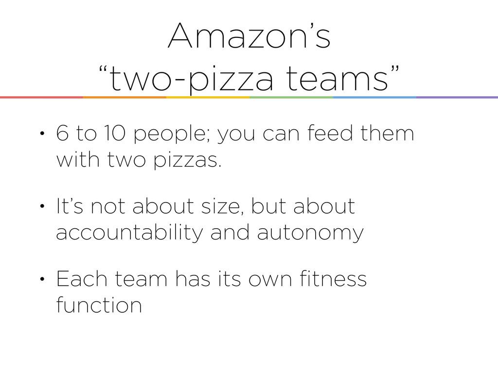 "Amazon's ""two-pizza teams"" • 6 to 10 people; yo..."
