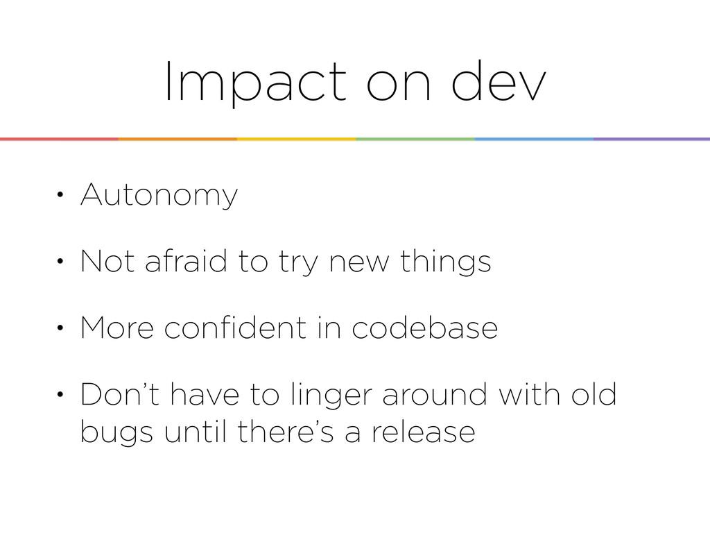Impact on dev • Autonomy • Not afraid to try ne...