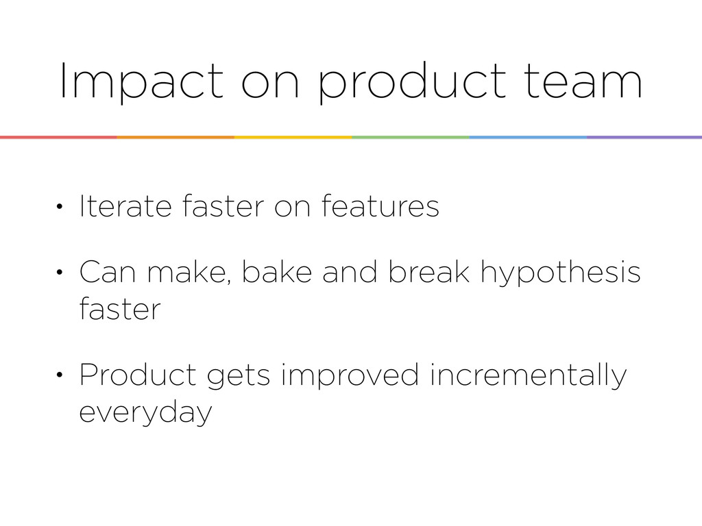 Impact on product team • Iterate faster on feat...