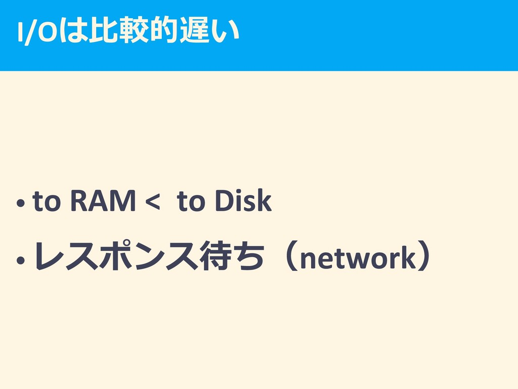 I/O  • to RAM < to Disk •  network