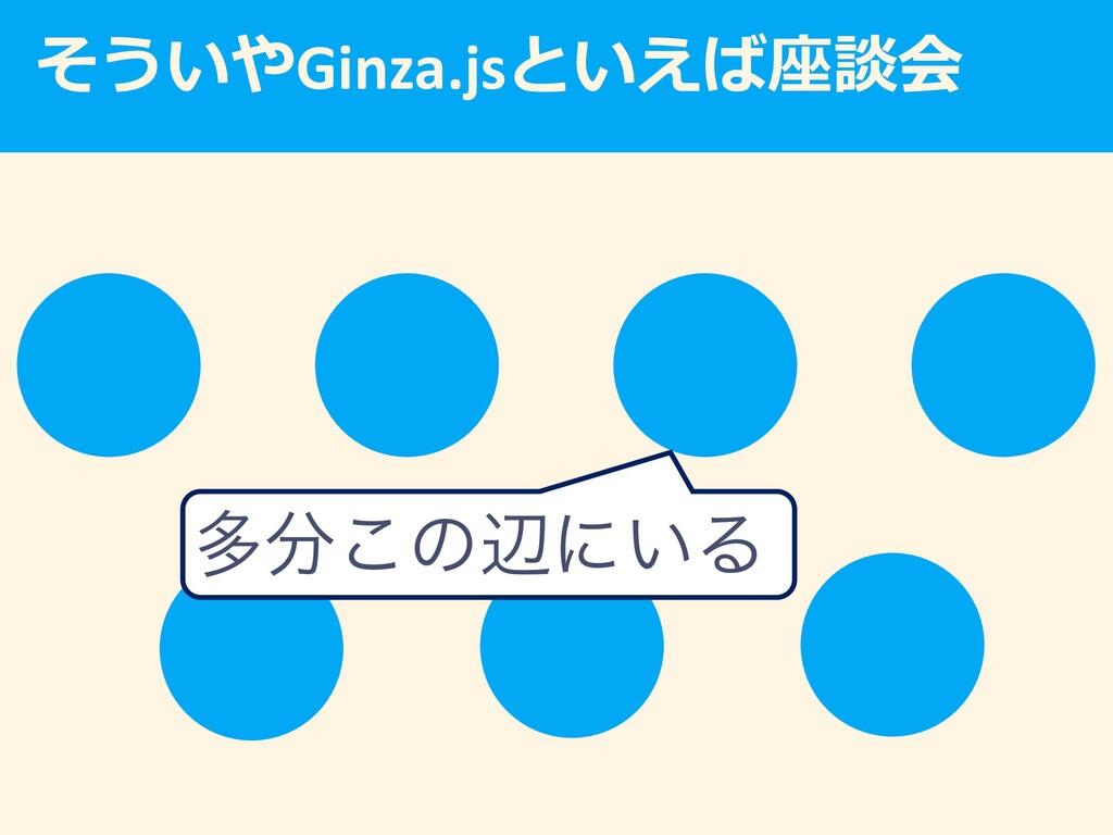 Ginza.js   ଟ͜ͷลʹ͍Δ