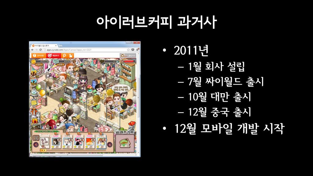 아이러브커피 과거사 • 2011년 – 1월 회사 설립 – 7월 싸이월드 출시 – 10...