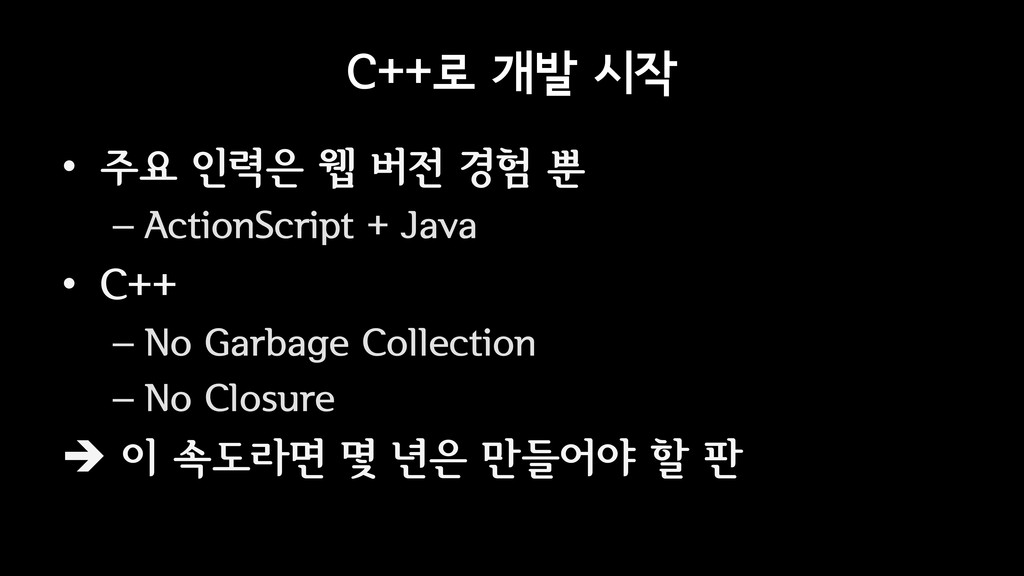 C++로 개발 시작 • 주요 인력은 웹 버전 경험 뿐 – ActionScript + ...