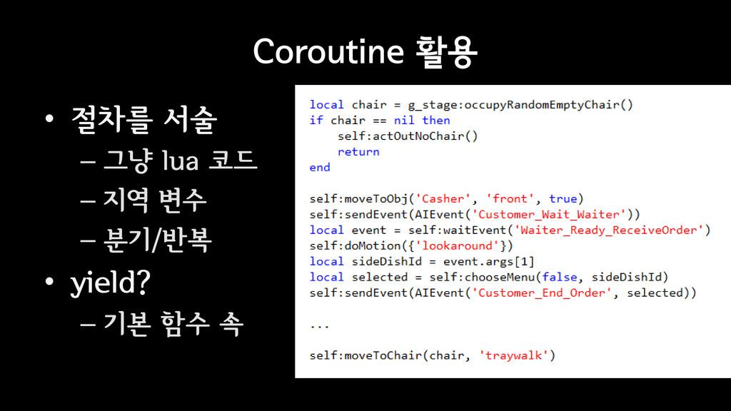 Coroutine 활용 • 절차를 서술 – 그냥 lua 코드 – 지역 변수 – 분기/...