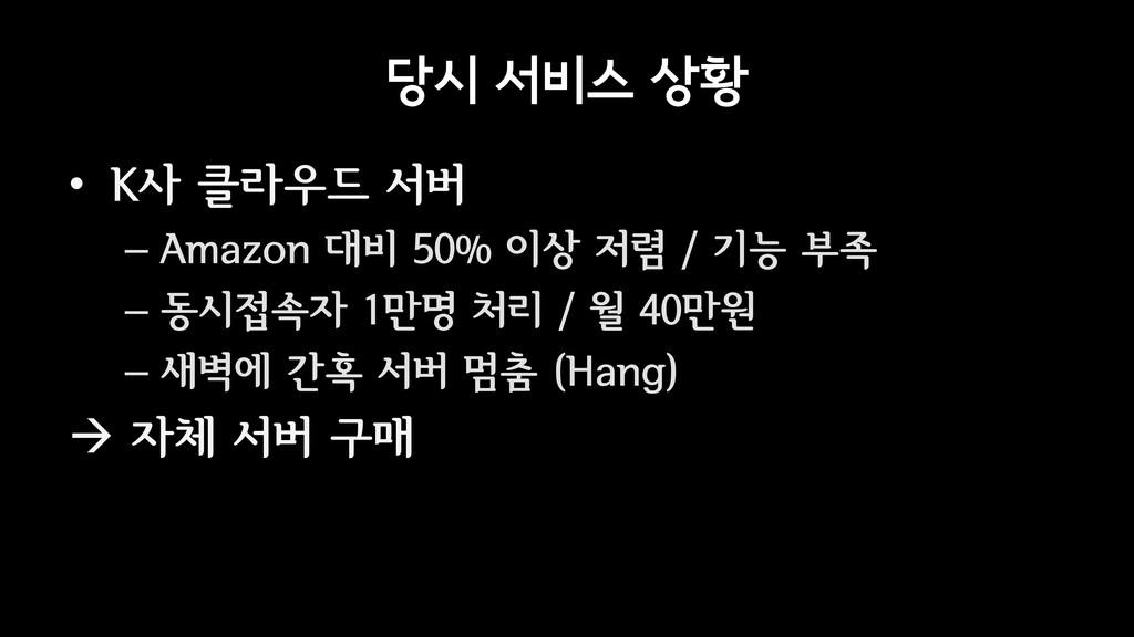 당시 서비스 상황 • K사 클라우드 서버 – Amazon 대비 50% 이상 저렴 / ...