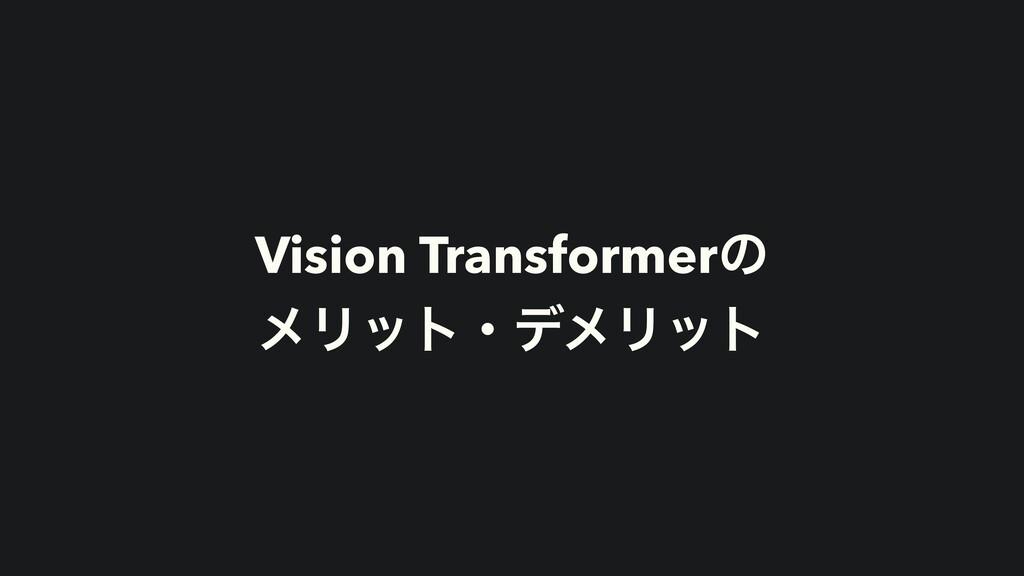 Vision Transformerͷ ϝϦοτɾσϝϦοτ