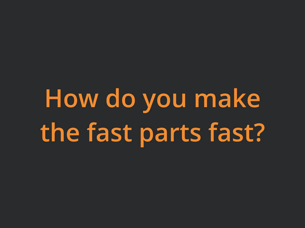 How do you make the fast parts fast?