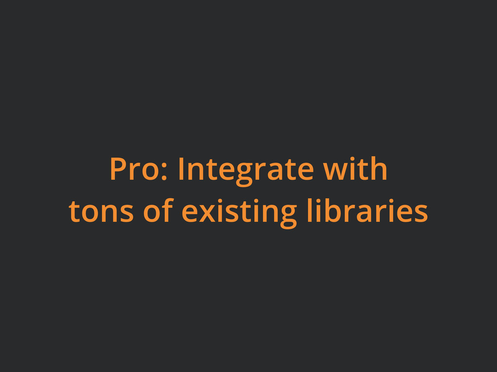 Pro: Integrate with tons of existing libraries