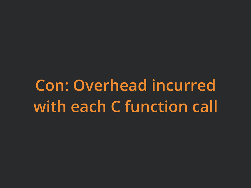 Con: Overhead incurred with each C function call