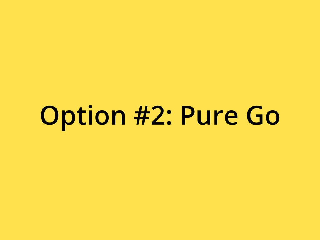 Option #2: Pure Go