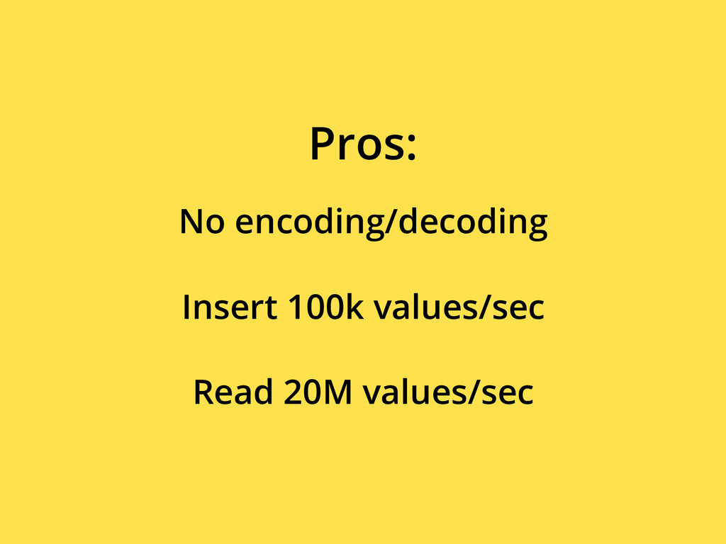 No encoding/decoding Pros: Insert 100k values/s...