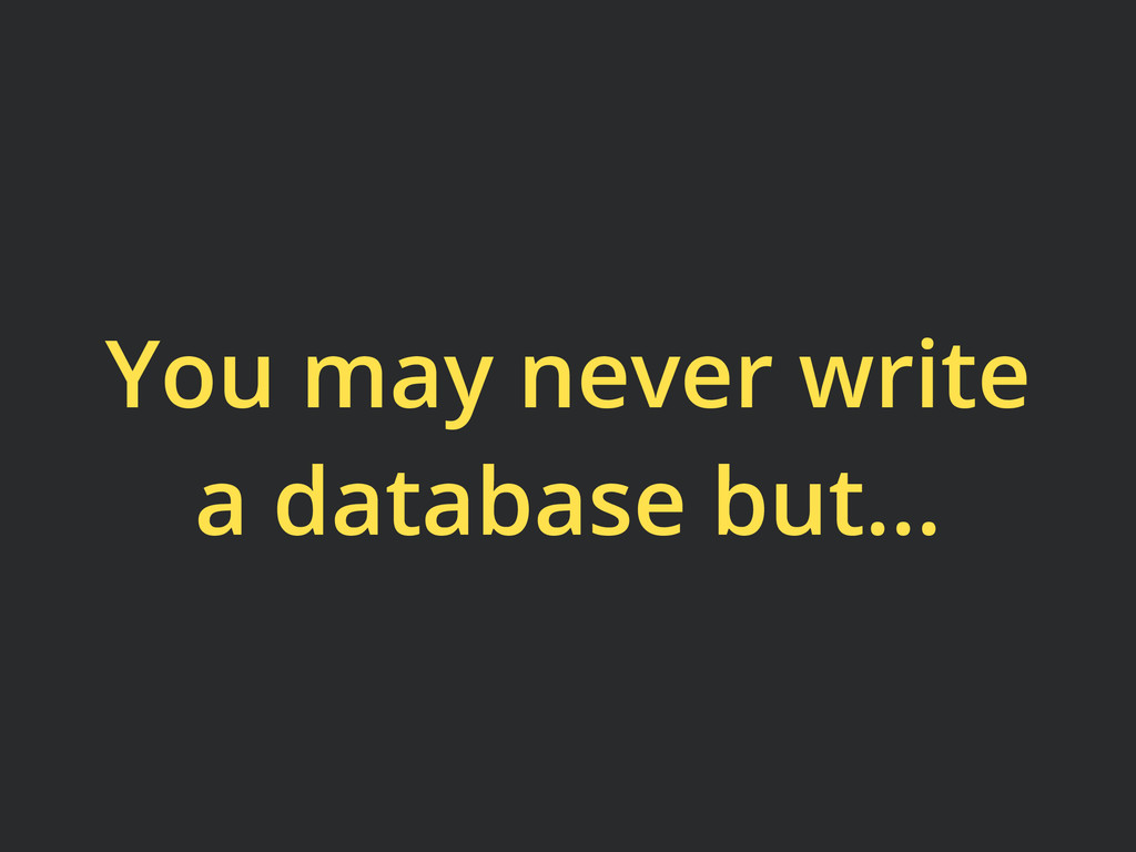 You may never write a database but...