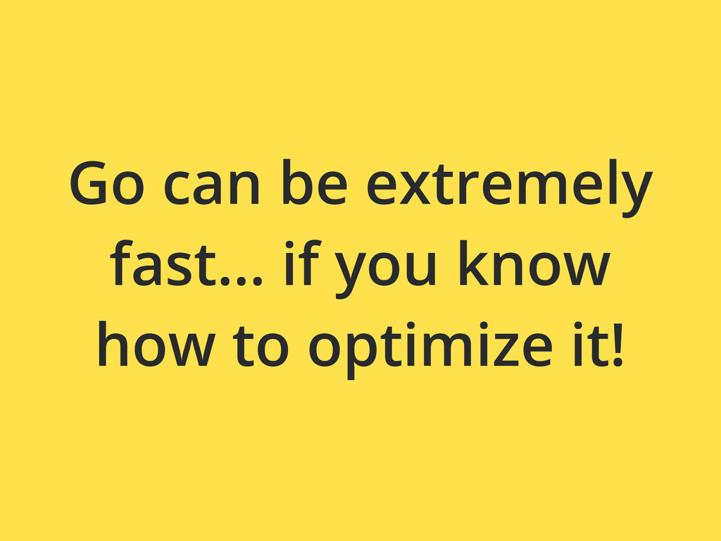 Go can be extremely fast... if you know how to ...