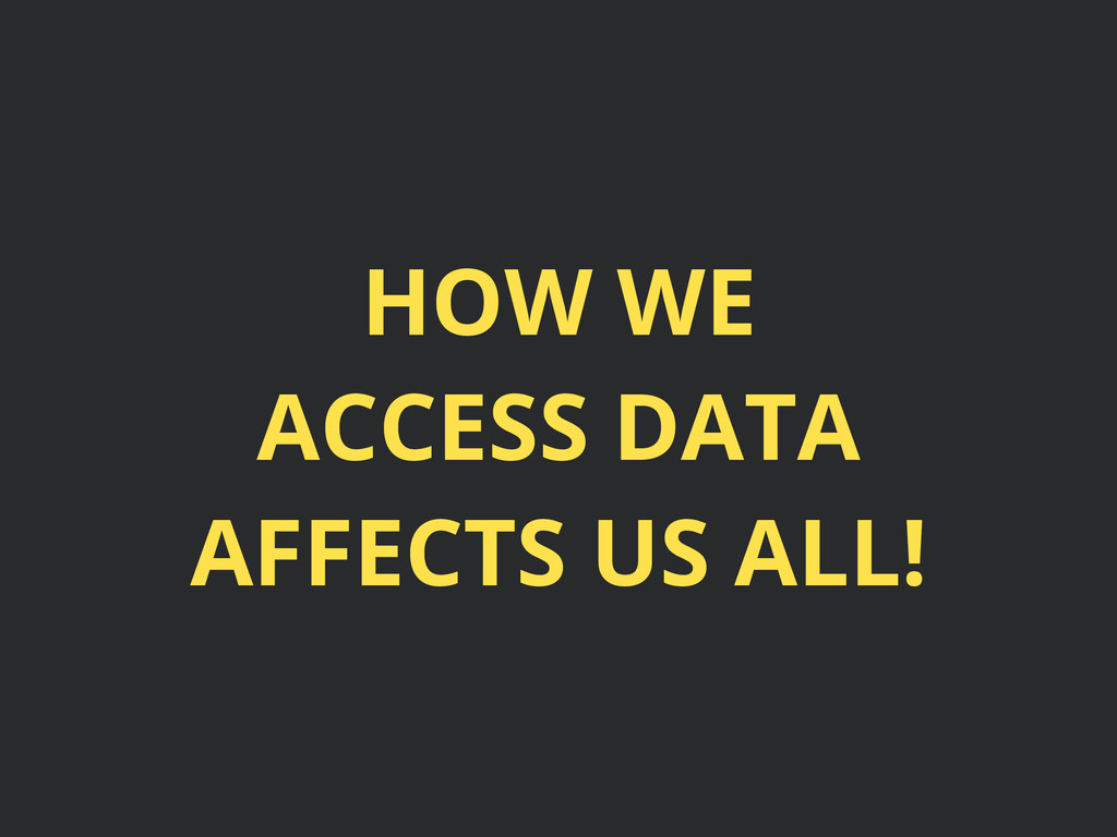 HOW WE ACCESS DATA AFFECTS US ALL!
