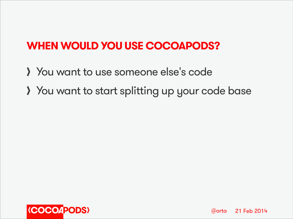 21 Feb 2014 @orta WHEN WOULD YOU USE COCOAPODS?...