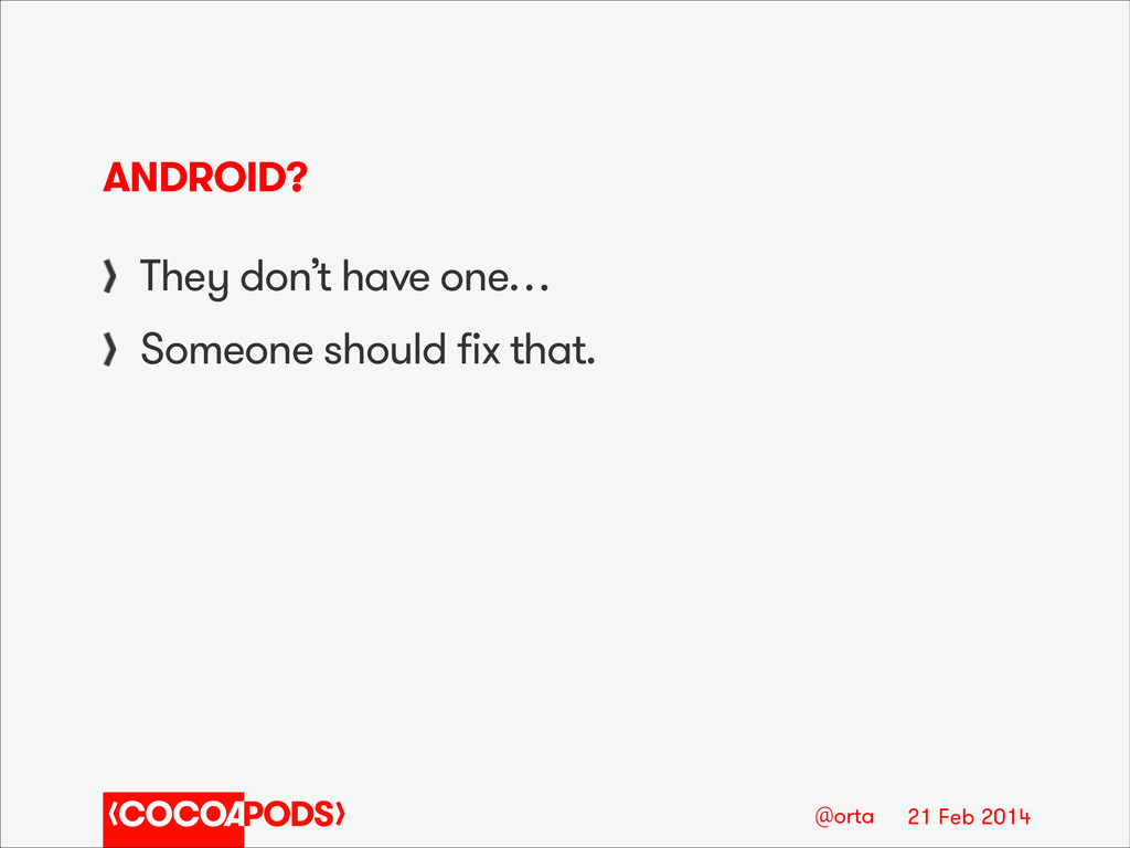 21 Feb 2014 @orta ANDROID? They don't have one…...