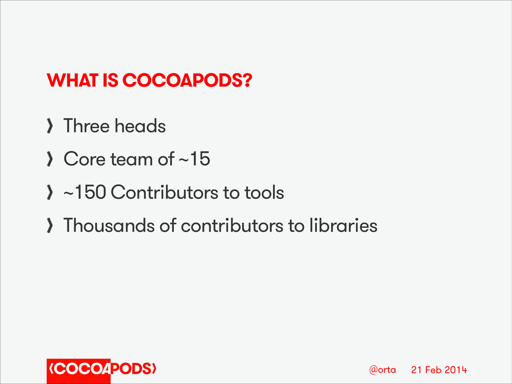 21 Feb 2014 @orta WHAT IS COCOAPODS? Three head...