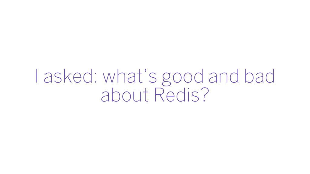 I asked: what's good and bad about Redis?
