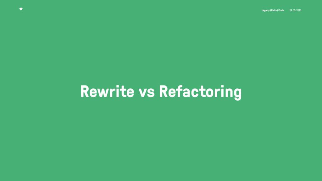 Legacy (Rails) Code 24.05.2016 Rewrite vs Refac...
