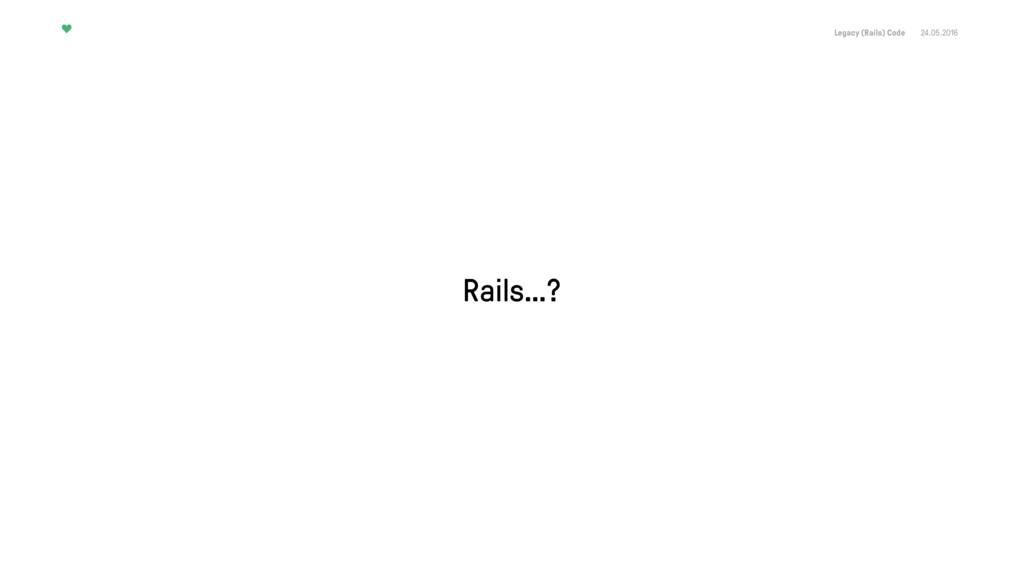 Legacy (Rails) Code 24.05.2016 Rails…?