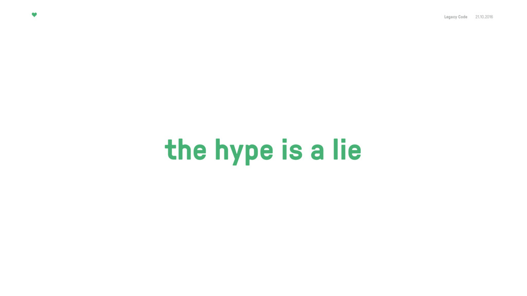 Legacy Code 21.10.2016 the hype is a lie