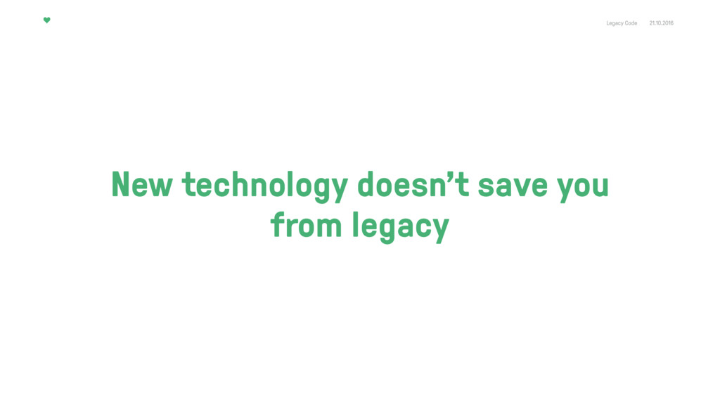 Legacy Code 21.10.2016 New technology doesn't s...