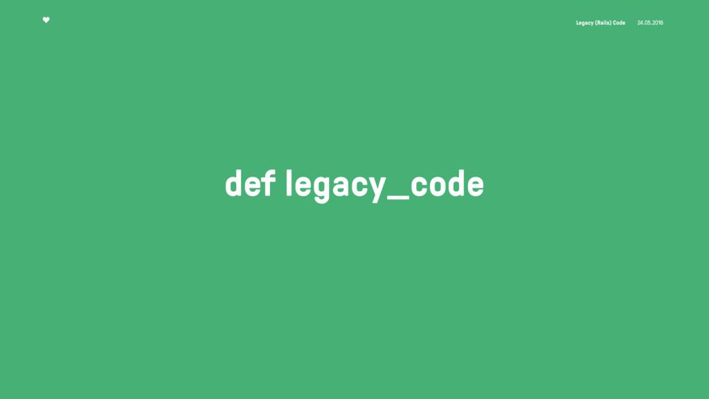 Legacy (Rails) Code 24.05.2016 def legacy_code