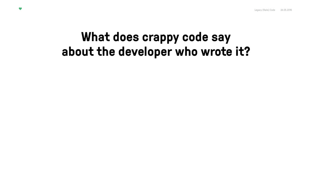 Legacy (Rails) Code 24.05.2016 What does crappy...