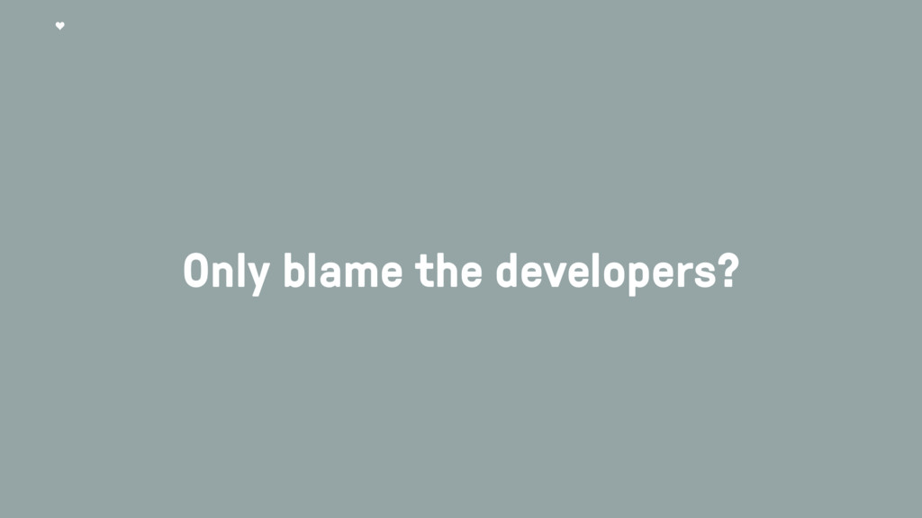Only blame the developers?