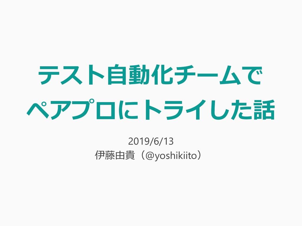 テスト自動化チームで ペアプロにトライした話 2019/6/13 伊藤由貴(@yoshikii...