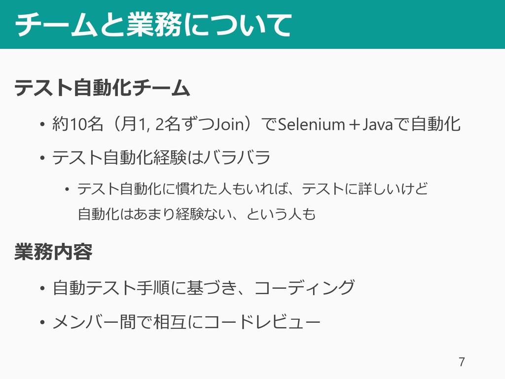 チームと業務について テスト自動化チーム • 約10名(月1, 2名ずつJoin)でSelen...
