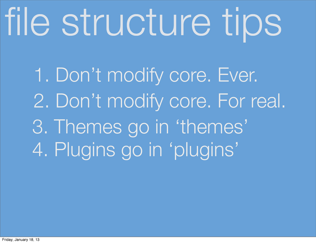 file structure tips 1. Don't modify core. Ever. ...