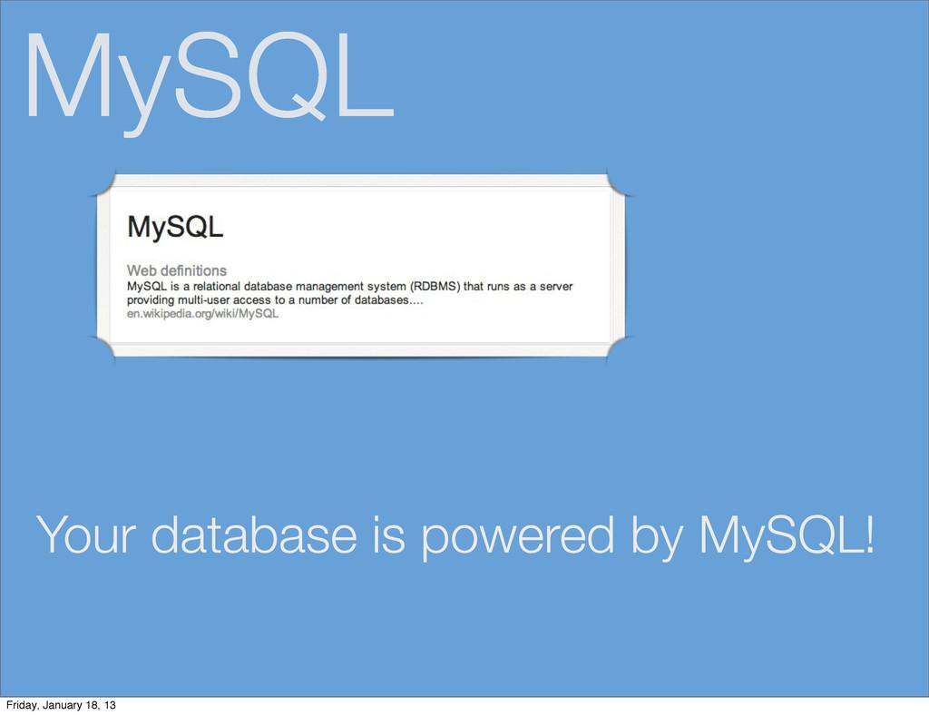 MySQL Your database is powered by MySQL! Friday...