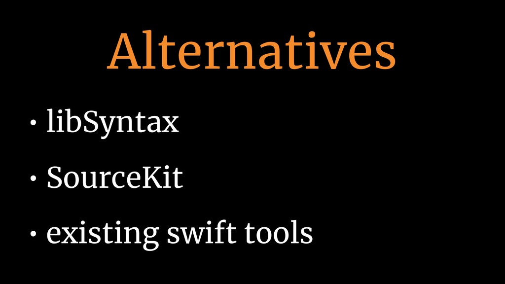 Alternatives • libSyntax • SourceKit • existing...
