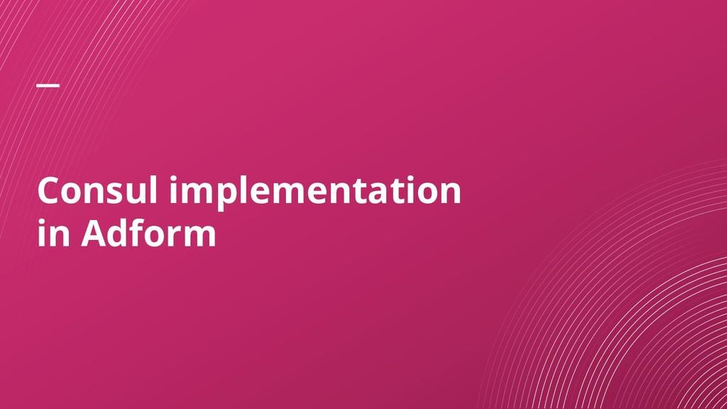Consul implementation in Adform
