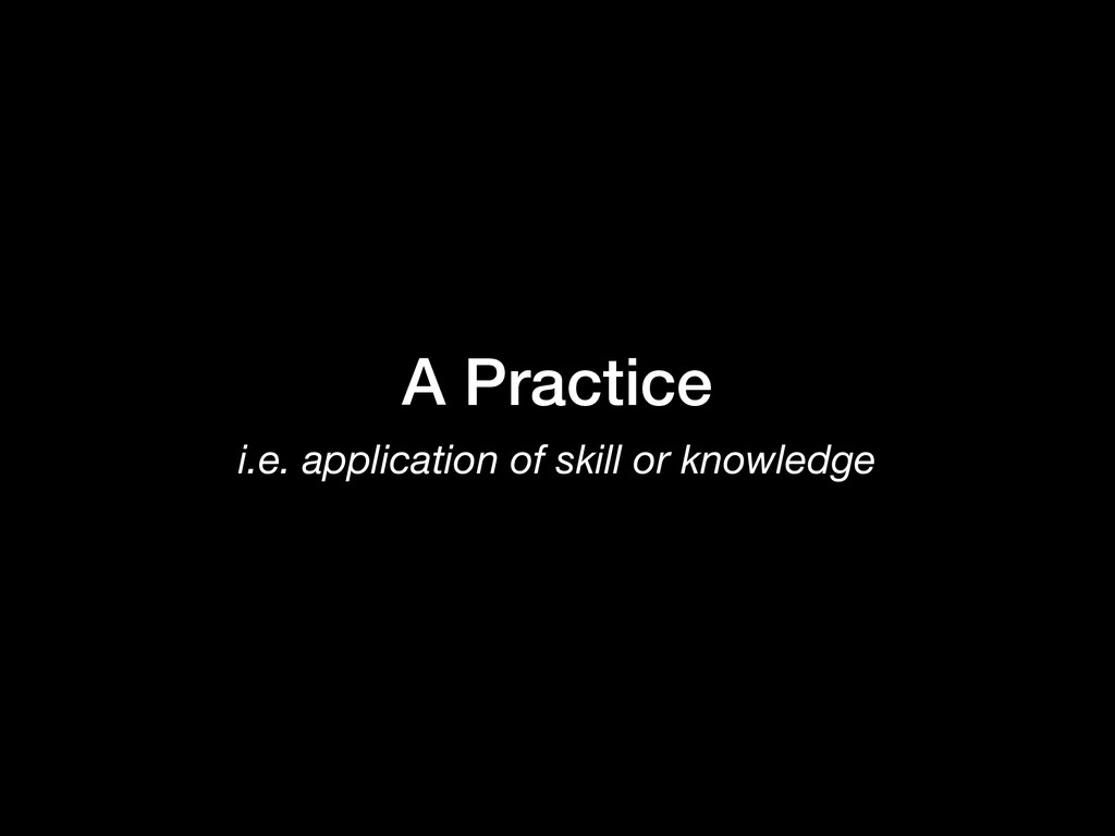 A Practice i.e. application of skill or knowled...
