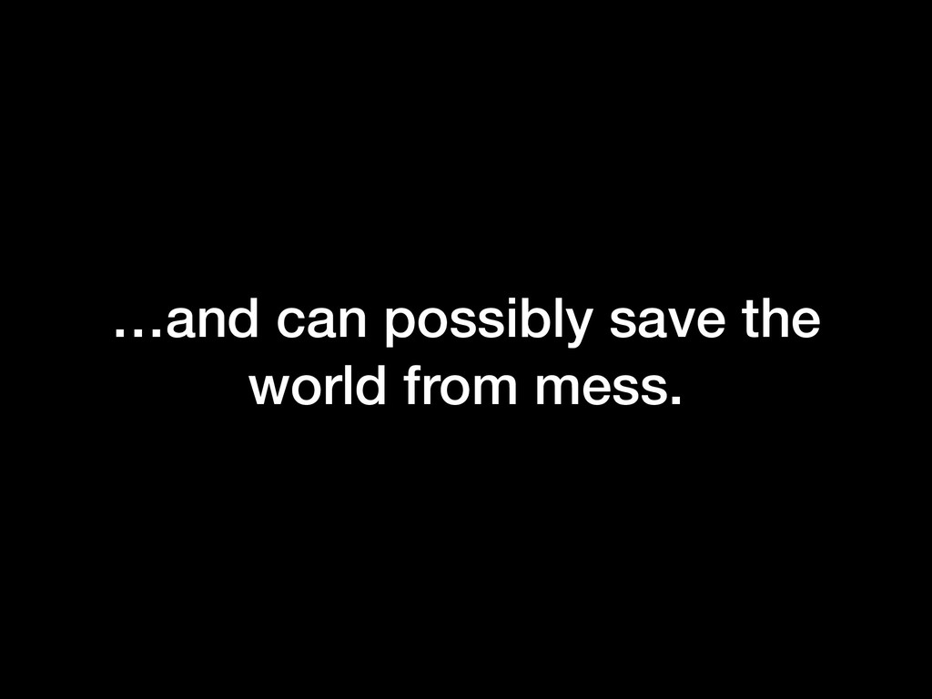 …and can possibly save the world from mess.